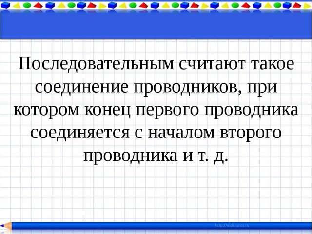 Последовательным считают такое соединение проводников, при котором конец перв...