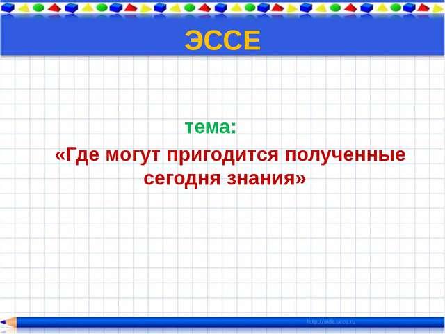 ЭССЕ тема: «Где могут пригодится полученные сегодня знания»