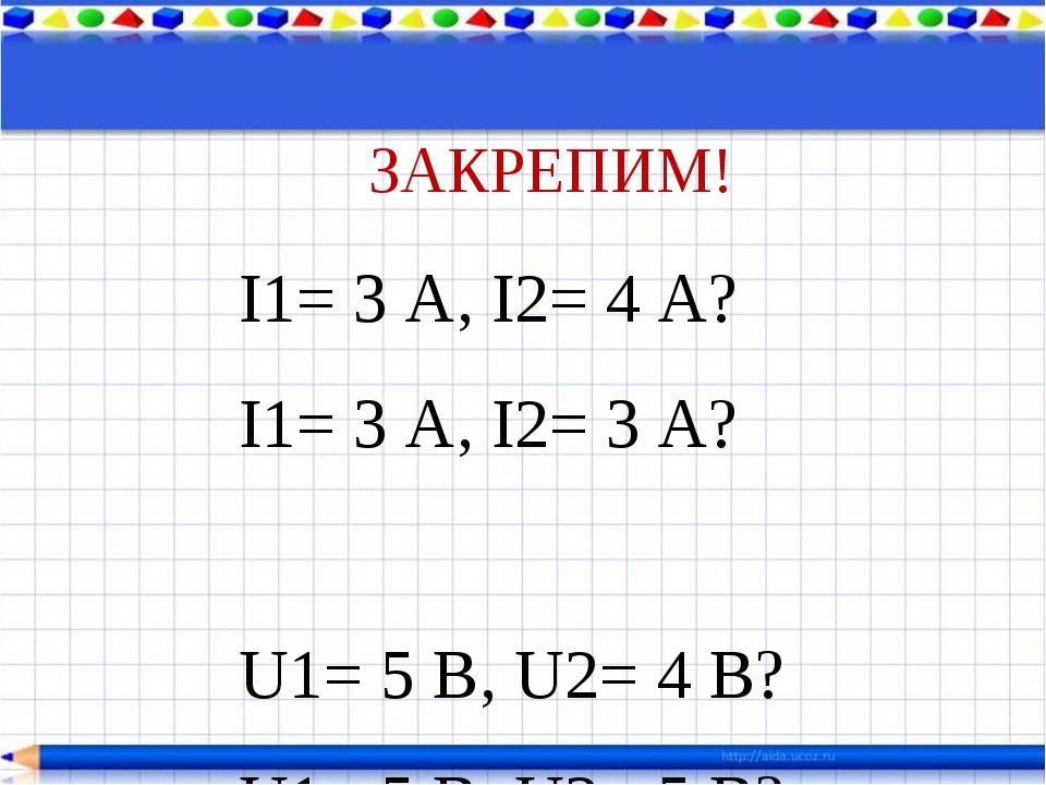 ЗАКРЕПИМ! I1= 3 А, I2= 4 А? I1= 3 А, I2= 3 А? U1= 5 В, U2= 4 В? U1= 5 В, U2=...