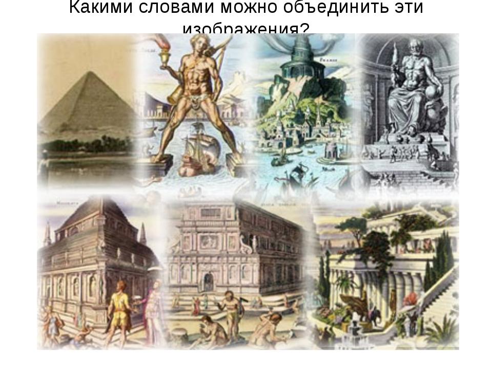 Какими словами можно объединить эти изображения?