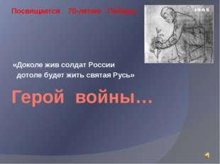 Герой войны… «Доколе жив солдат России дотоле будет жить святая Русь» Посвяща