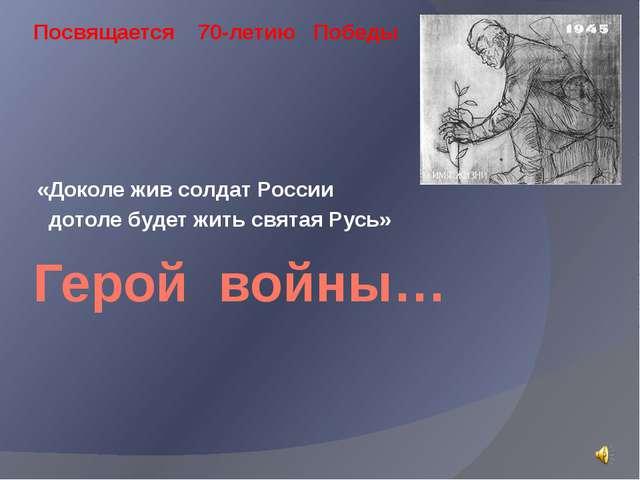 Герой войны… «Доколе жив солдат России дотоле будет жить святая Русь» Посвяща...