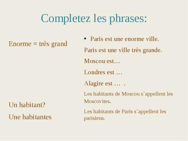 Completez les phrases: Enorme = très grand Un habitant? Une habitantes Paris...