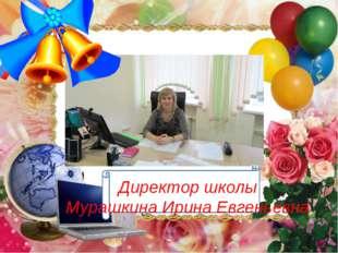Директор школы Мурашкина Ирина Евгеньевна