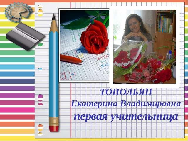 ТОПОЛЬЯН Екатерина Владимировна первая учительница
