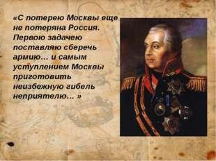 «С потерею Москвы еще не потеряна Россия. Первою задачею поставляю сберечь а
