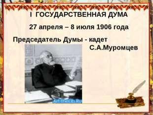 I ГОСУДАРСТВЕННАЯ ДУМА 27 апреля – 8 июля 1906 года Председатель Думы - кадет