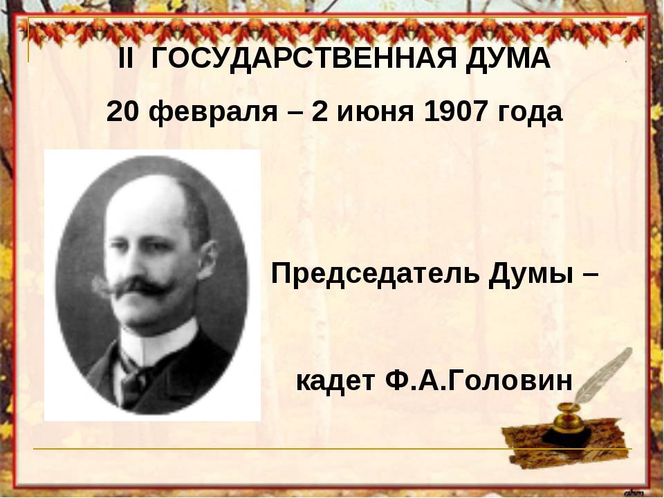 II ГОСУДАРСТВЕННАЯ ДУМА 20 февраля – 2 июня 1907 года  Председатель Дум...