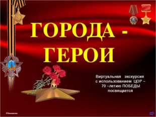 ГОРОДА - ГЕРОИ Виртуальная экскурсия с использованием ЦОР – 70 –летию ПОБЕДЫ