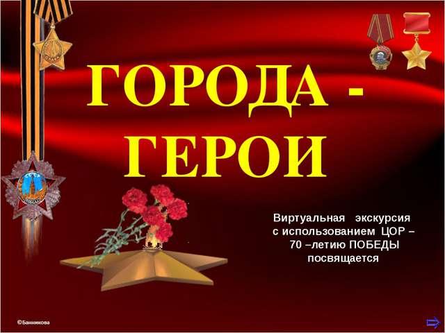 ГОРОДА - ГЕРОИ Виртуальная экскурсия с использованием ЦОР – 70 –летию ПОБЕДЫ...