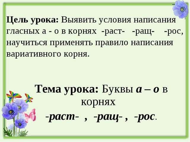 Цель урока: Выявить условия написания гласных а - о в корнях -раст- -ращ- -р...