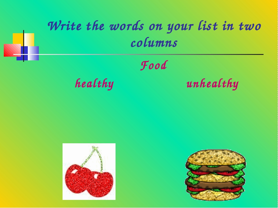 Write the words on your list in two columns Food	 healthy	unhealthy