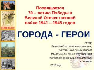 ГОРОДА - ГЕРОИ Автор: Иванова Светлана Анатольевна, учитель начальных классов
