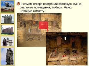 В самом лагере построили столовую, кухню, спальные помещения, амбары, баню, ш