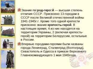 Звание го́род-геро́й — высшая степень отличия СССР. Присвоено 13 городам в СС