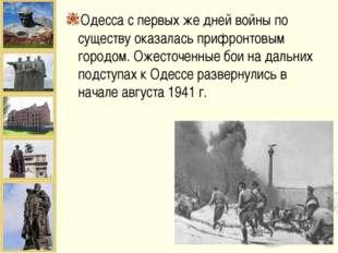 Одесса с первых же дней войны по существу оказалась прифронтовым городом. Оже