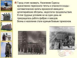 Город стоял насмерть. Население Одессы мужественно переносило тяготы и опасно