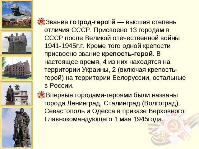 Звание го́род-геро́й — высшая степень отличия СССР. Присвоено 13 городам в СС...