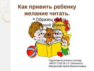 Как привить ребенку желание читать. Подготовила учитель-логопед МБОУ СОШ № 13