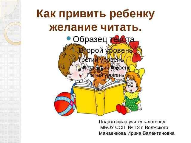 Как привить ребенку желание читать. Подготовила учитель-логопед МБОУ СОШ № 13...