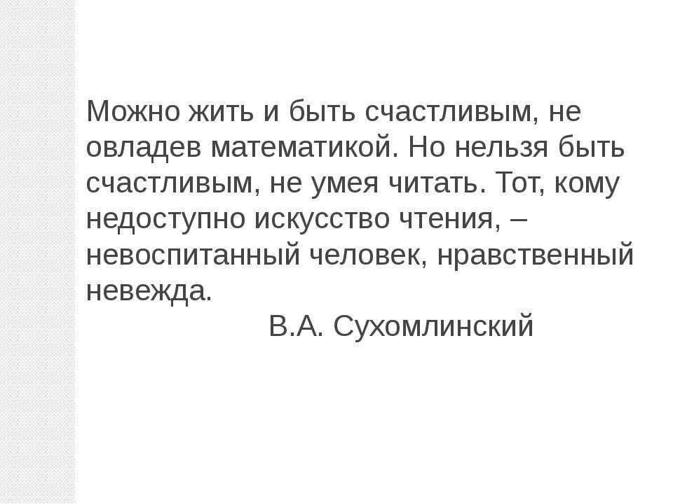 Можно жить и быть счастливым, не овладев математикой. Но нельзя быть счастлив...