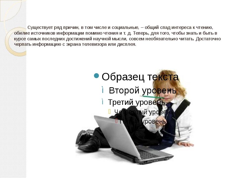 Существует ряд причин, в том числе и социальные, – общий спад интереса к чте...