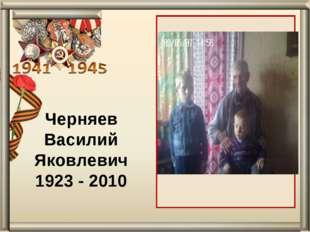 Черняев Василий Яковлевич 1923 - 2010