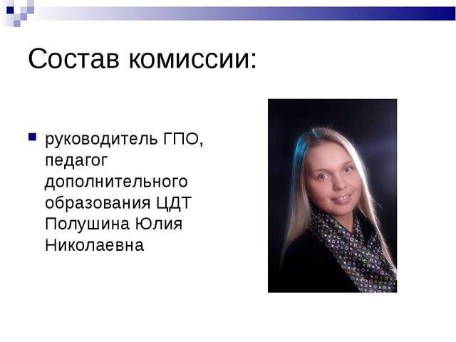 Состав комиссии: руководитель ГПО, педагог дополнительного образования ЦДТ По...