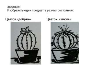 Задание: Изобразить один предмет в разных состояниях Цветок «добряк» Цветок «