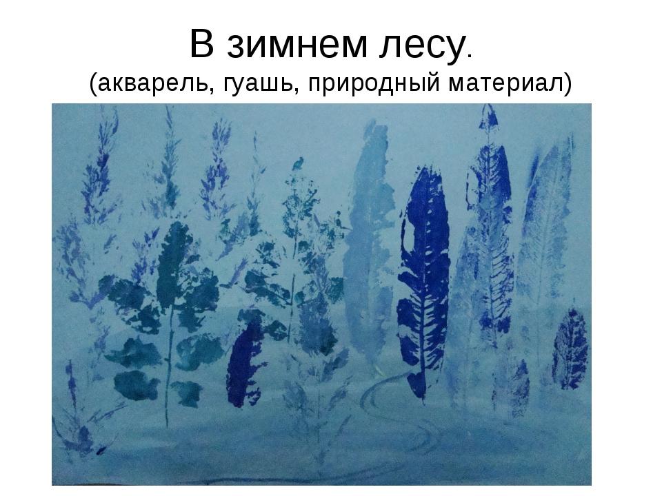 В зимнем лесу. (акварель, гуашь, природный материал)
