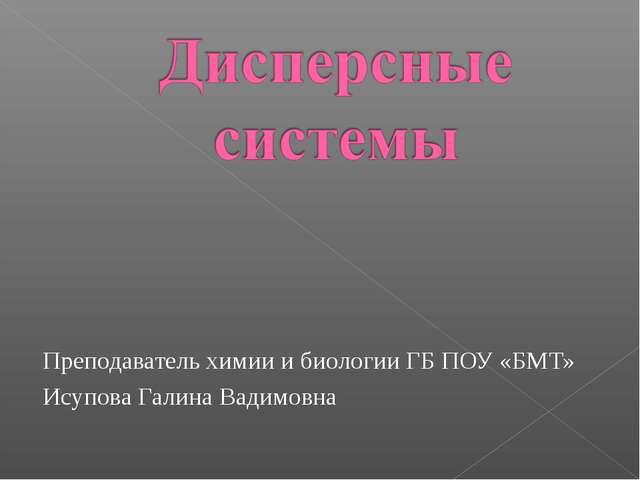 Преподаватель химии и биологии ГБ ПОУ «БМТ» Исупова Галина Вадимовна