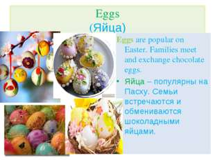 Eggs are popular on Easter. Families meet and exchange chocolate eggs. Яйца –