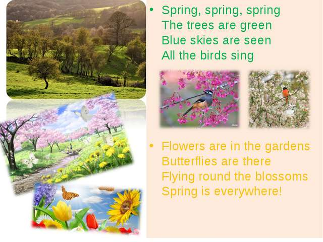 Spring, spring, spring The trees are green Blue skies are seen All the birds...