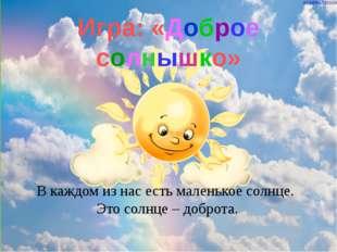 Игра: «Доброе солнышко» В каждом из нас есть маленькое солнце. Это солнце – д