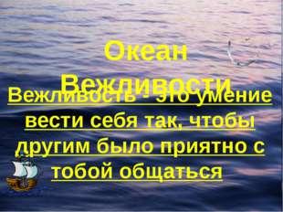 Океан Вежливости Вежливость - это умение вести себя так, чтобы другим было пр