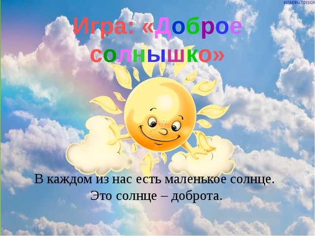 Игра: «Доброе солнышко» В каждом из нас есть маленькое солнце. Это солнце – д...