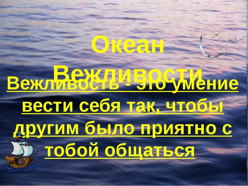 Океан Вежливости Вежливость - это умение вести себя так, чтобы другим было пр...