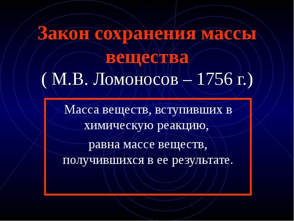 Закон сохранения массы вещества ( М.В. Ломоносов – 1756 г.) Масса веществ, вс...
