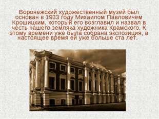 Воронежский художественный музей был основан в 1933 году Михаилом Павловичем