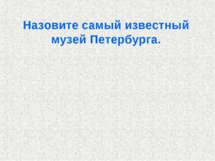 Назовите самый известный музей Петербурга.