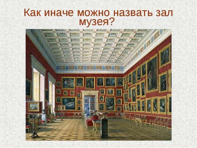 Как иначе можно назвать зал музея?