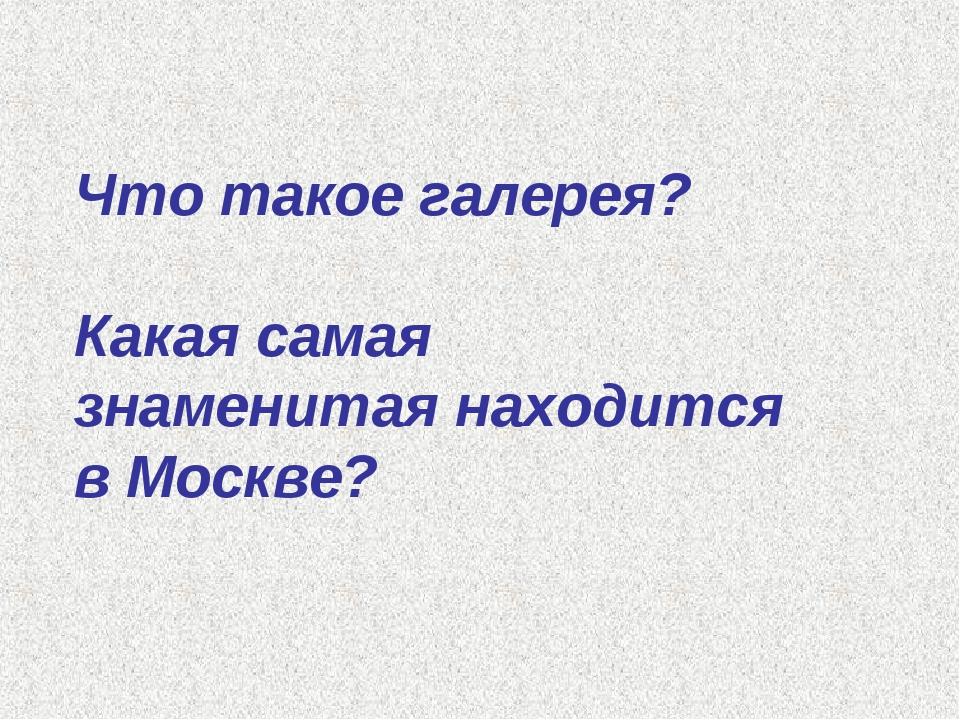 Что такое галерея? Какая самая знаменитая находится в Москве?