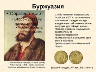 Буржуазия Самый богатый человек XVI века банкир Антон Фуггер (1493 – 1560). С