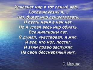 С. Маршак Исчезнет мир в тот самый час, Когда исчезну я,… Нет, будет мир суще
