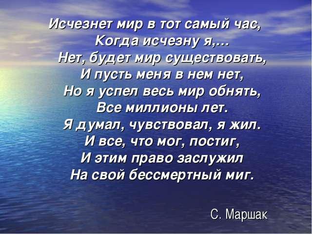 С. Маршак Исчезнет мир в тот самый час, Когда исчезну я,… Нет, будет мир суще...