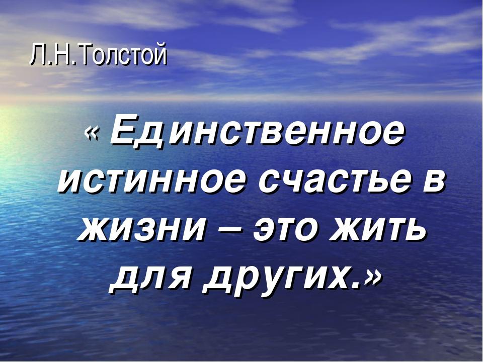 Л.Н.Толстой « Единственное истинное счастье в жизни – это жить для других.»