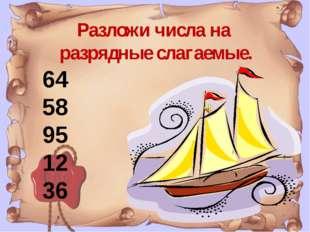 Разложи числа на разрядные слагаемые. 64 58 95 12 36