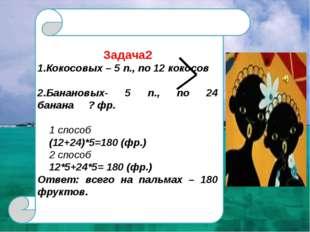 Задача2 1.Кокосовых – 5 п., по 12 кокосов 2.Банановых- 5 п., по 24 банана ?