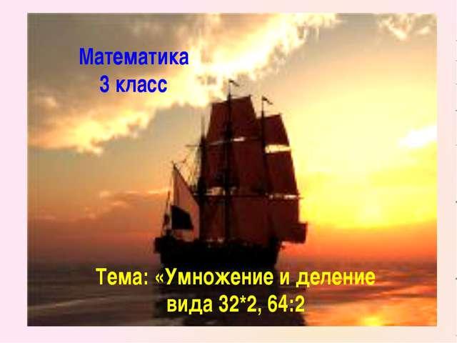 Математика 3 класс Тема: «Умножение и деление вида 32*2, 64:2