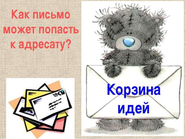 Корзина идей Как письмо может попасть к адресату?